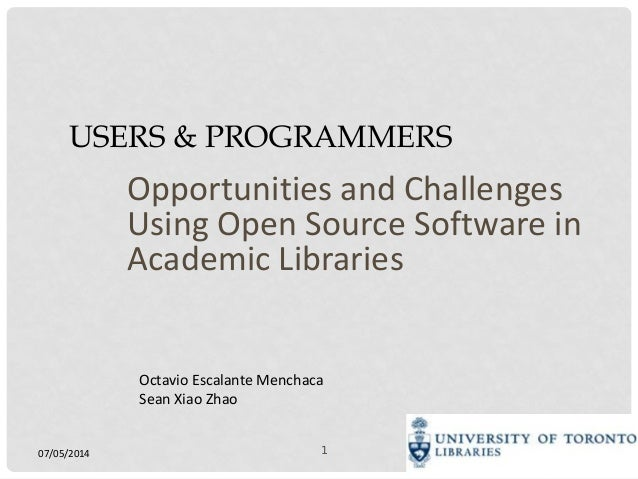 07/05/2014 1 USERS & PROGRAMMERS Opportunities and Challenges Using Open Source Software in Academic Libraries Octavio Esc...