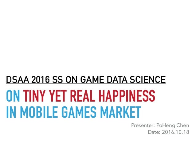 ON TINY YET REAL HAPPINESS IN MOBILE GAMES MARKET DSAA 2016 SS ON GAME DATA SCIENCE Presenter: PoHeng Chen Date: 2016.10.18