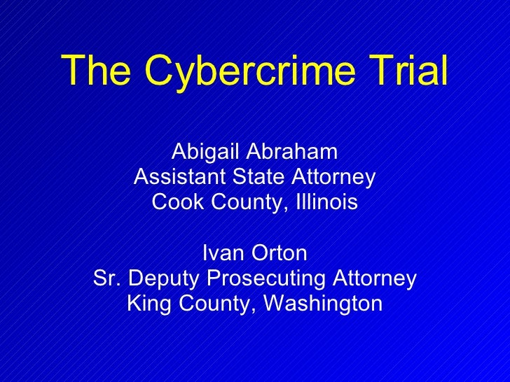 The Cybercrime Trial Abigail Abraham Assistant State Attorney Cook County, Illinois Ivan Orton Sr. Deputy Prosecuting Atto...
