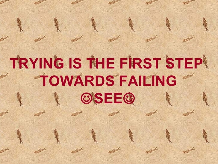 TRYING IS THE FIRST STEP  TOWARDS FAILING  SEE 