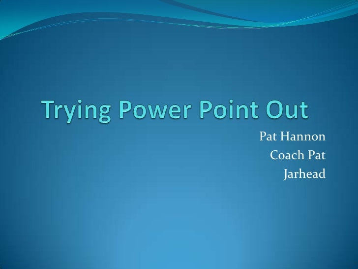 Trying Power Point Out	<br />Pat Hannon<br />Coach Pat<br />Jarhead<br />