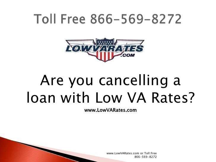 Are you cancelling aloan with Low VA Rates?       www.LowVARates.com              www.LowVARates.com or Toll Free         ...