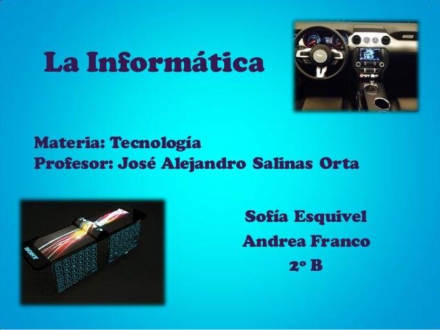 La Informática Sofía Esquivel Andrea Franco 2º B Materia: Tecnología Profesor: José Alejandro Salinas Orta