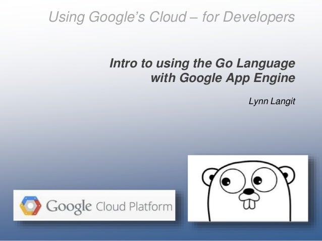 Using Google's Cloud – for Developers Intro to using the Go Language with Google App Engine Lynn Langit