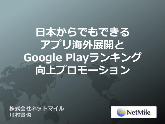 日本からでもできる     アプリ海外展開と  Google Playランキング    向上プロモーション株式会社ネットマイル川村賢也