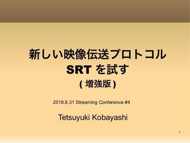 1 新しい映像伝送プロトコル SRT を試す ( 増強版 ) Tetsuyuki Kobayashi 2018.8.31 Streaming Conference #4