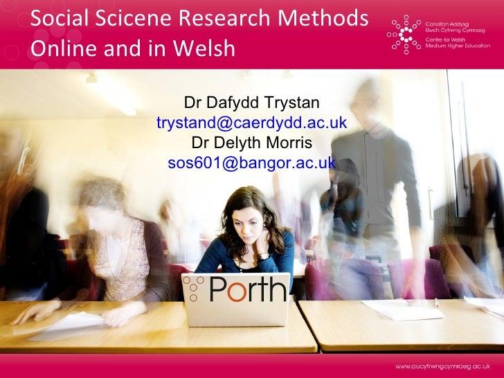 Social Scicene Research Methods  Online and in Welsh Dr Dafydd Trystan [email_address] Dr Delyth Morris [email_address]