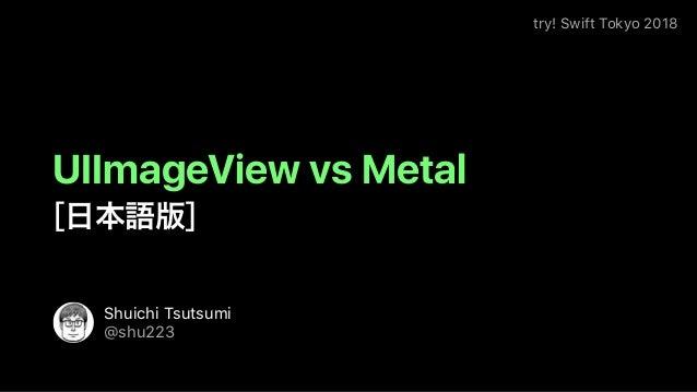 try! Swift Tokyo 2018 Shuichi Tsutsumi @shu223 UIImageView vs Metal [ ]