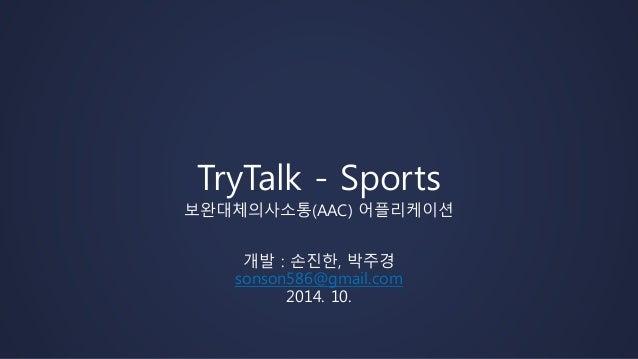 TryTalk - Sports  보완대체의사소통(AAC) 어플리케이션  개발 : 손진한, 박주경  sonson586@gmail.com  2014. 10.