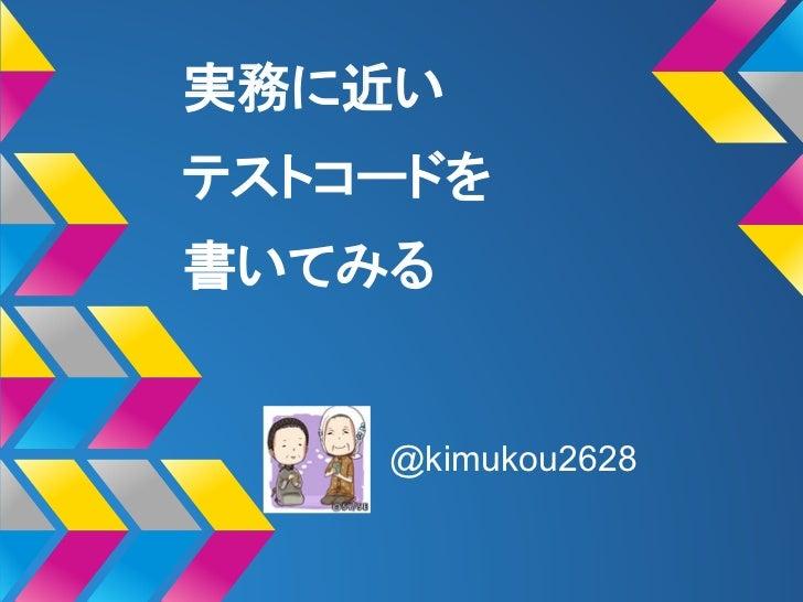 実務に近いテストコードを書いてみる    @kimukou2628