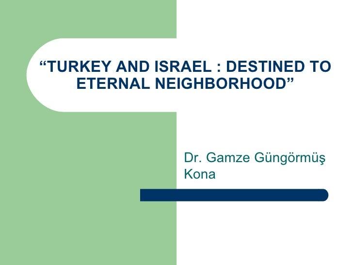 """ TURKEY AND ISRAEL : DESTINED TO ETERNAL NEIGHBORHOOD"" Dr. Gamze Güngörmüş Kona"