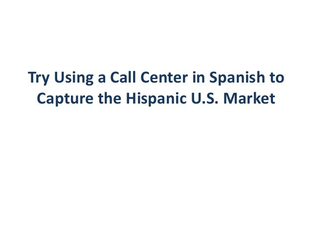 Try Using a Call Center in Spanish to Capture the Hispanic U.S. Market