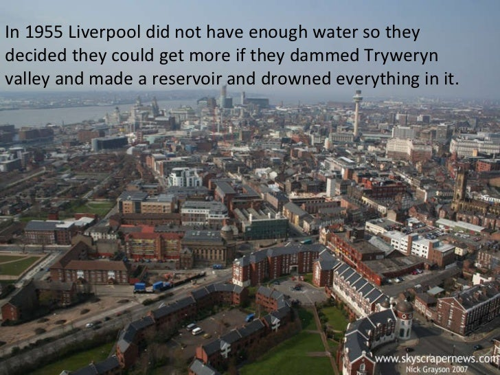 In 1955 Liverpool did not have enough water so they decided they could get more if they dammed Tryweryn valley and made a ...