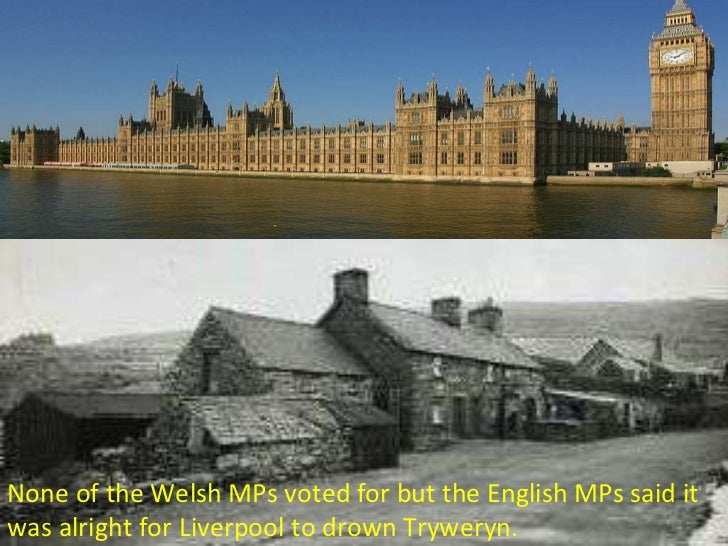 None of the Welsh MPs voted for but the English MPs said it was alright for Liverpool to drown Tryweryn.
