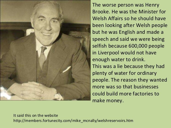 The worse person was Henry Brooke. He was the Minister for Welsh Affairs so he should have been looking after Welsh people...