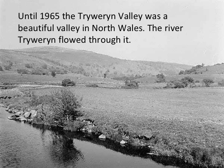 Until 1965 the Tryweryn Valley was a beautiful valley in North Wales. The river Tryweryn flowed through it.