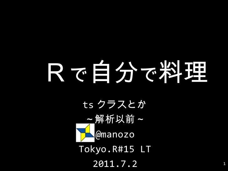 R で 自分 で 料理 tsクラスとか ~解析以前~ @manozo Tokyo.R#15 LT 2011.7.2