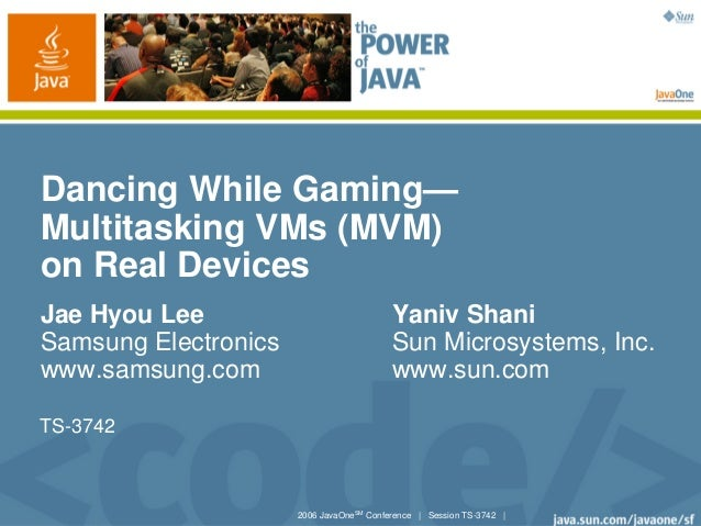 2006 JavaOneSMConference | Session TS-3742 |Dancing While Gaming—Multitasking VMs (MVM)on Real DevicesJae Hyou Lee Yaniv S...