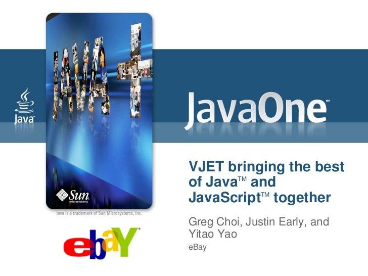 VJET bringing the bestof JavaTM andJavaScriptTM togetherGreg Choi, Justin Early, andYitao YaoeBay