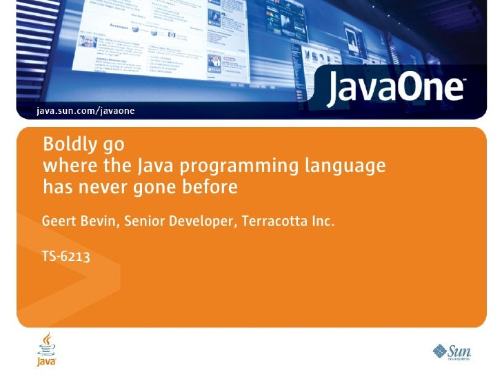 Boldly go where the Java programming language has never gone before Geert Bevin, Senior Developer, Terracotta Inc.  TS-6213