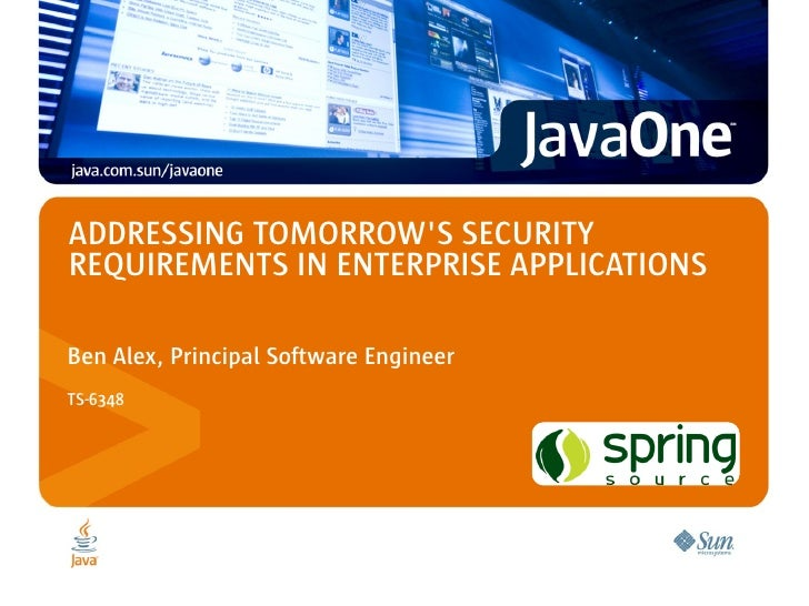 ADDRESSING TOMORROW'S SECURITY REQUIREMENTS IN ENTERPRISE APPLICATIONS  Ben Alex, Principal Software Engineer TS-6348     ...