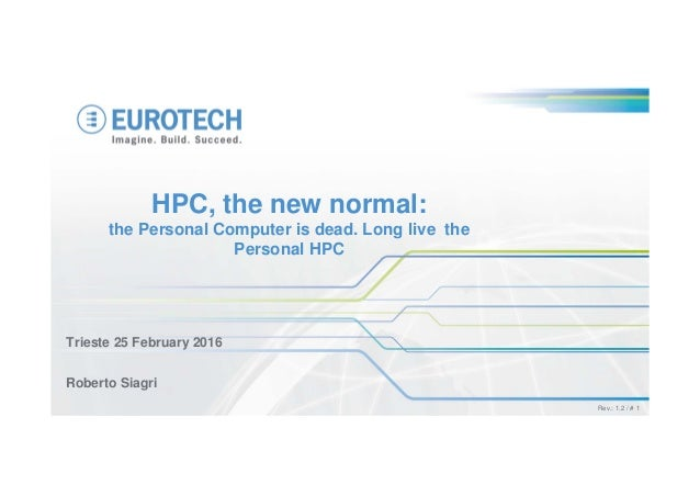Rev.: 1.2 / # 1 Trieste 25 February 2016 Roberto Siagri HPC, the new normal: the Personal Computer is dead. Long live the ...