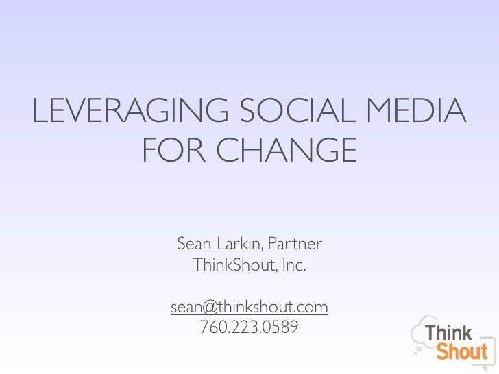 LEVERAGING SOCIAL MEDIA      FOR CHANGE       Sean Larkin, Partner         ThinkShout, Inc.       sean@thinkshout.com     ...