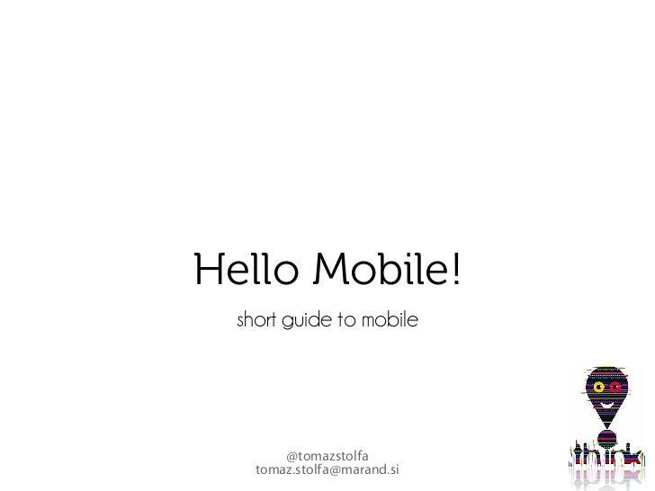 Hello Mobile!   short guide to mobile             @tomazstolfa     tomaz.stolfa@marand.si