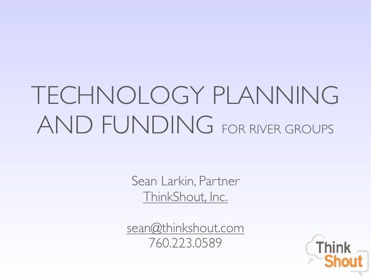 TECHNOLOGY PLANNINGAND FUNDING FOR RIVER GROUPS         Sean Larkin, Partner           ThinkShout, Inc.        sean@thinks...