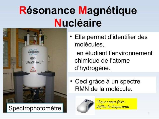Résonance Magnétique Nucléaire • Elle permet d'identifier des molécules, en étudiant l'environnement chimique de l'atome d...