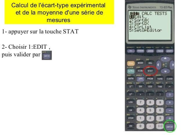 Calcul de l'écart-type expérimental et de la moyenne d'une série de mesures 1- appuyer sur la touche STAT 2- Choisir 1:EDI...