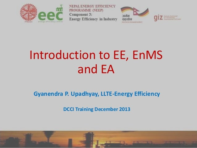 Introduction to EE, EnMS and EA Gyanendra P. Upadhyay, LLTE-Energy Efficiency DCCI Training December 2013