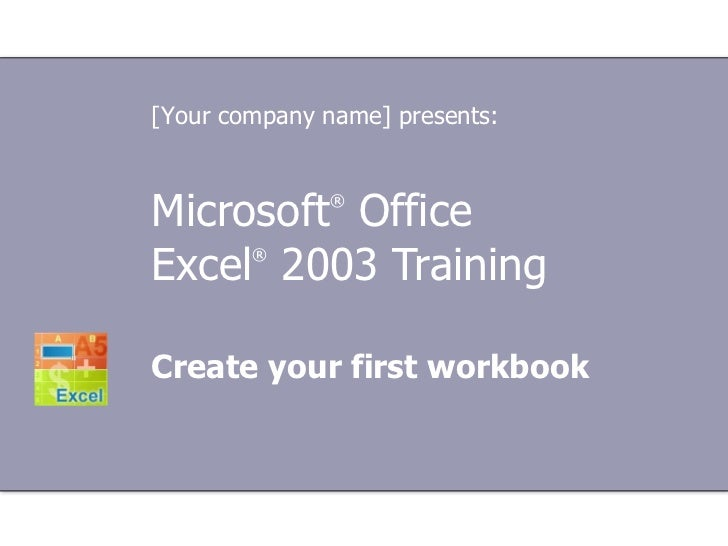 Microsoft ®  Office  Excel ®   2003 Training Create your first workbook [Your company name] presents: