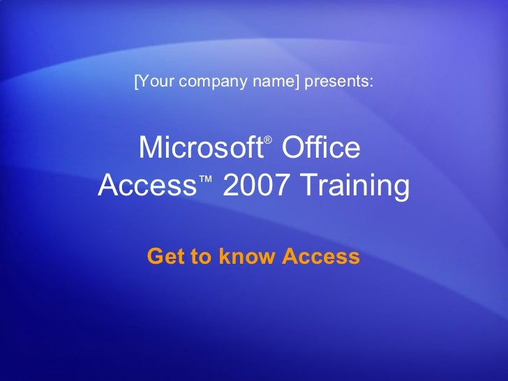 [Your company name] presents:  Microsoft Office                 ®Access™ 2007 Training   Get to know Access