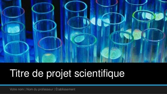 Titre de projet scientifique  Votre nom | Nom du professeur | Établissement