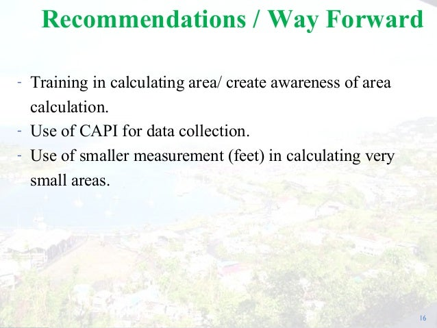 - Training in calculating area/ create awareness of area calculation. - Use of CAPI for data collection. - Use of smaller ...