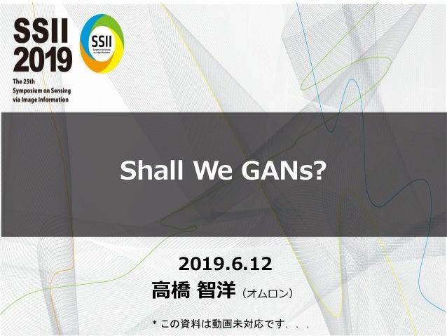 Shall We GANs? 2019.6.12 高橋 智洋(オムロン) * この資料は動画未対応です...