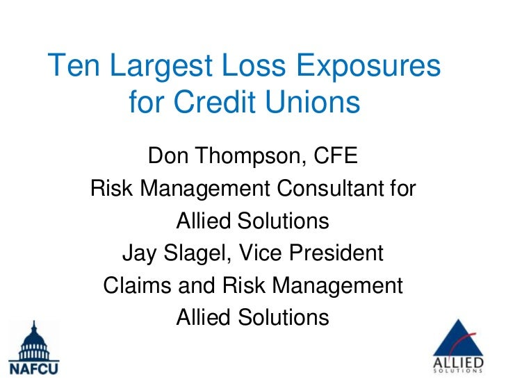Ten Largest Loss Exposures     for Credit Unions       Don Thompson, CFE  Risk Management Consultant for          Allied S...