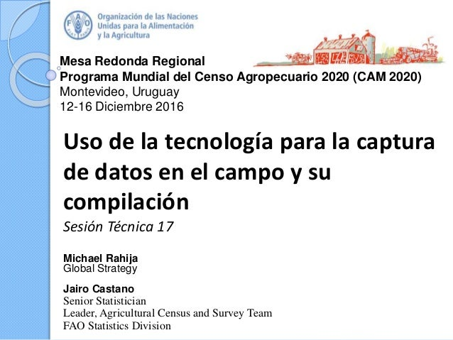 Mesa Redonda Regional Programa Mundial del Censo Agropecuario 2020 (CAM 2020) Montevideo, Uruguay 12-16 Diciembre 2016 Uso...