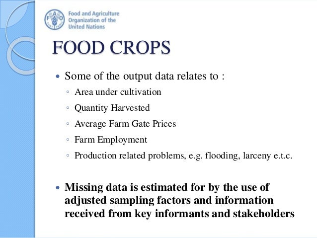 FOOD CROPS  Some of the output data relates to : ◦ Area under cultivation ◦ Quantity Harvested ◦ Average Farm Gate Prices...