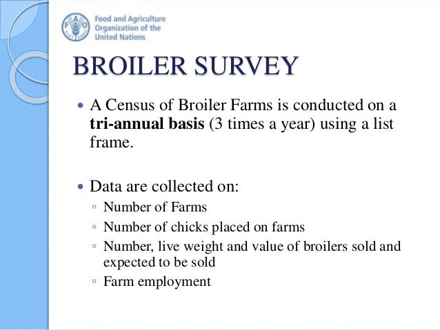 BROILER SURVEY  A Census of Broiler Farms is conducted on a tri-annual basis (3 times a year) using a list frame.  Data ...