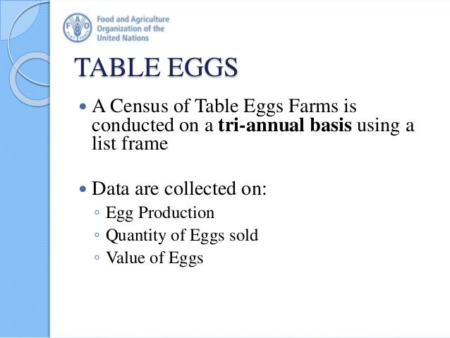 TABLE EGGS  A Census of Table Eggs Farms is conducted on a tri-annual basis using a list frame  Data are collected on: ◦...