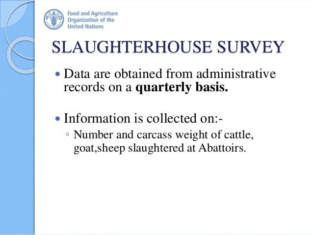 SLAUGHTERHOUSE SURVEY  Data are obtained from administrative records on a quarterly basis.  Information is collected on:...