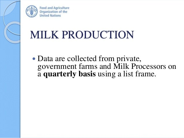 MILK PRODUCTION  Data are collected from private, government farms and Milk Processors on a quarterly basis using a list ...