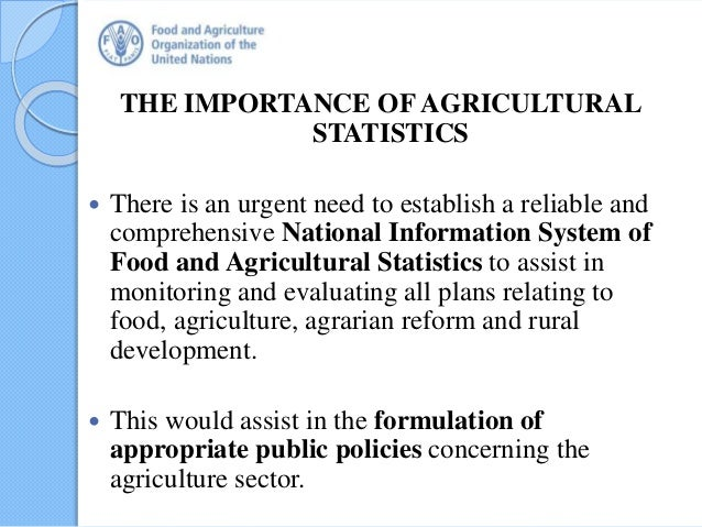 THE IMPORTANCE OF AGRICULTURAL STATISTICS  There is an urgent need to establish a reliable and comprehensive National Inf...