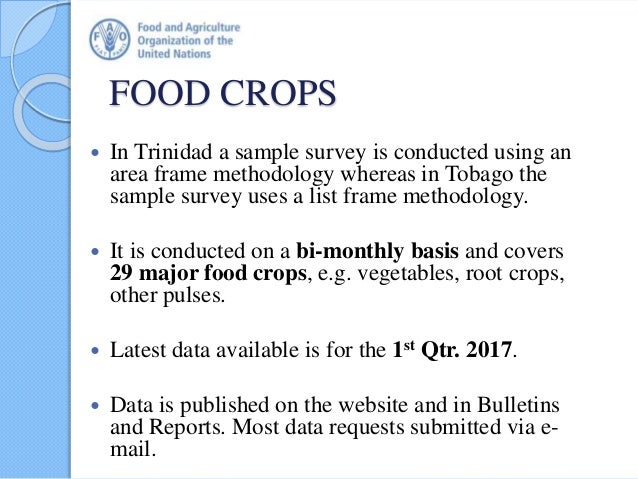 FOOD CROPS  In Trinidad a sample survey is conducted using an area frame methodology whereas in Tobago the sample survey ...