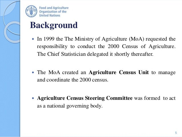 Background  In 1999 the The Ministry of Agriculture (MoA) requested the responsibility to conduct the 2000 Census of Agri...