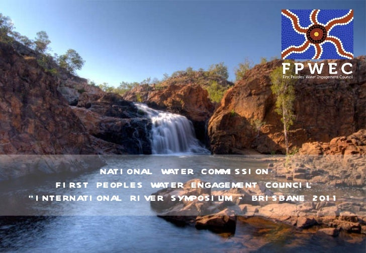 "NATIONAL WATER COMMISSION FIRST PEOPLES WATER ENGAGEMENT COUNCIL "" INTERNATIONAL RIVER SYMPOSIUM – BRISBANE 2011"