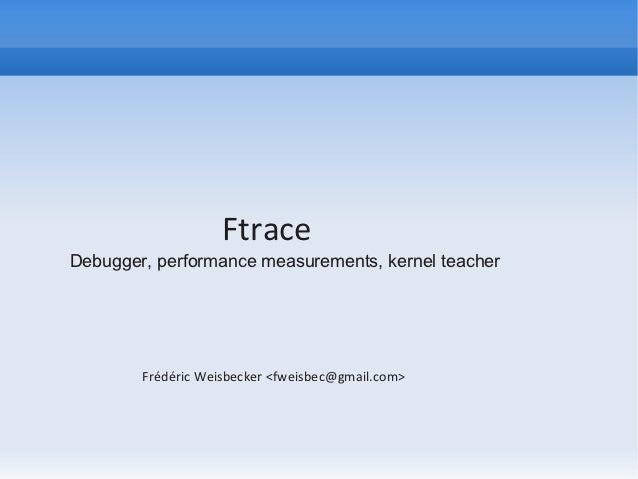 FtraceDebugger, performance measurements, kernel teacher        Frédéric Weisbecker <fweisbec@gmail.com>