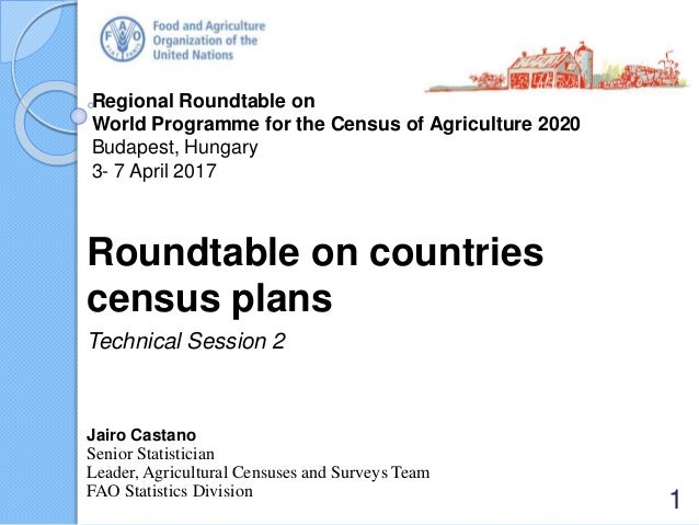 Regional Roundtable on World Programme for the Census of Agriculture 2020 Budapest, Hungary 3- 7 April 2017 Roundtable on ...
